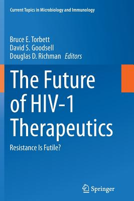 The Future of HIV-1 Therapeutics: Resistance Is Futile? - Torbett, Bruce E (Editor), and Goodsell, David S (Editor), and Richman, Douglas D (Editor)
