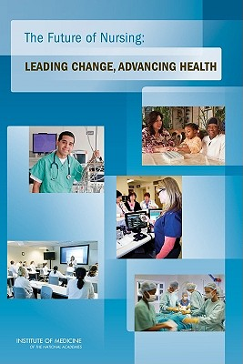 The Future of Nursing: Leading Change, Advancing Health - Institute of Medicine, and Committee on the Robert Wood Johnson Foundation Initiative on the Future of Nursing, at the...