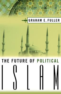 The Future of Political Islam - Fuller, Graham, and Fuller, Graham E