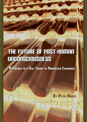 The Future of Post-Human Unconsciousness: A Preface to a New Theory of Anomalous Experience - Baofu, Peter