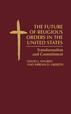 The Future of Religious Orders in the United States: Transformation and Commitment - Nygren, David, and Ukeritis, Miriam D