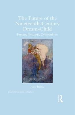 The Future of the Nineteenth-Century Dream-Child: Fantasy, Dystopia, Cyberculture - Billone, Amy