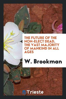 The Future of the Non-Elect Dead, the Vast Majority of Mankind in All Ages - Brookman, W