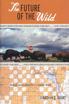 The Future of the Wild: Radical Conservation for a Crowded World - Adams, Jonathan S