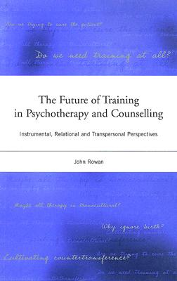 The Future of Training in Psychotherapy and Counselling: Instrumental, Relational and Transpersonal Perspectives - Rowan, John, Dr.