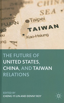 The Future of United States, China, and Taiwan Relations - Lin, C (Editor), and Krasner, Stephen D, Professor (Foreword by), and Roy, D (Editor)