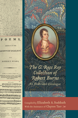 The G. Ross Roy Collection of Robert Burns: An Illustrated Catalogue - Sudduth, Elizabeth A (Editor), and Tarr, Clayton (Editor)