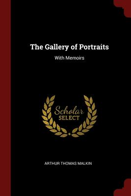 The Gallery of Portraits: With Memoirs - Malkin, Arthur Thomas
