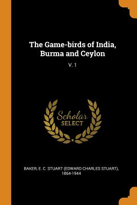 The Game-Birds of India, Burma and Ceylon: V. 1 - Baker, E C Stuart 1864-1944