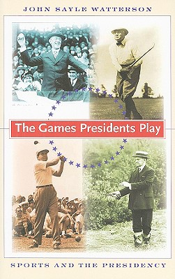 The Games Presidents Play: Sports and the Presidency - Watterson, John Sayle, Professor