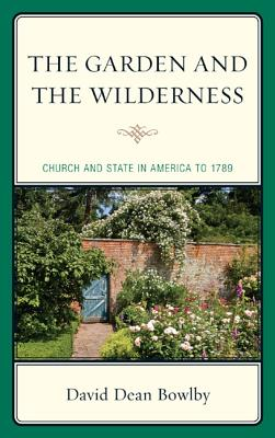 The Garden and the Wilderness: Church and State in America to 1789 - Bowlby, David Dean