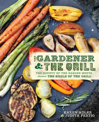 The Gardener & the Grill: The Bounty of the Garden Meets the Sizzle of the Grill - Adler, Karen, and Fertig, Judith M.