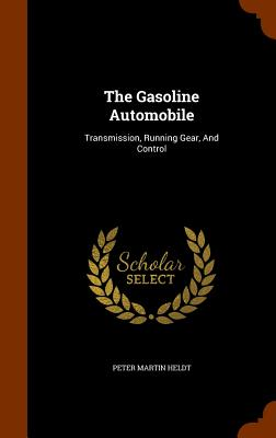 The Gasoline Automobile: Transmission, Running Gear, and Control - Heldt, Peter Martin