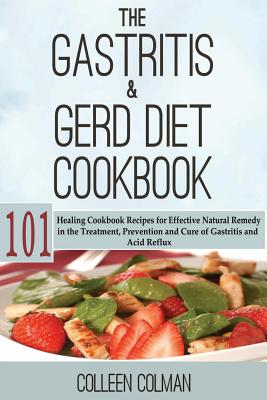 The Gastritis & GERD Diet Cookbook: 101 Healing Cookbook Recipes for Effective Natural Remedy in the Treatment, Prevention and Cure of Gastritis and Acid Reflux - Colman, Colleen