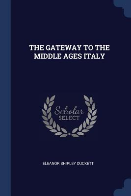 The Gateway to the Middle Ages Italy - Duckett, Eleanor Shipley