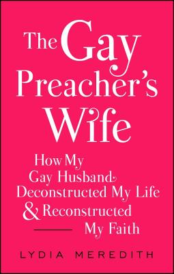 The Gay Preacher's Wife: How My Down-Low Husband Deconstructed My Life and Reconstructed My Faith - Meredith, Lydia