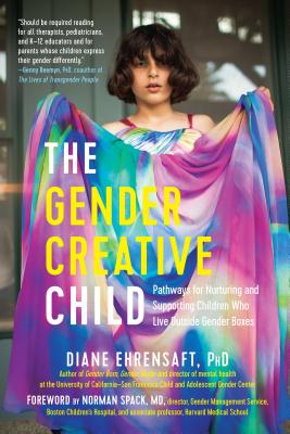 The Gender Creative Child: Pathways for Nurturing and Supporting Children Who Live Outside Gender Boxes - Ehrensaft, Diane, PhD, and Spack, Norman (Foreword by)