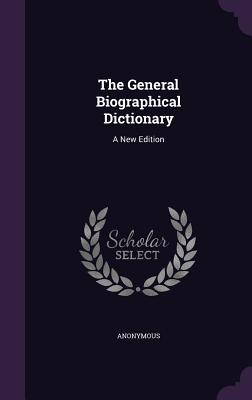 The General Biographical Dictionary: A New Edition - Anonymous