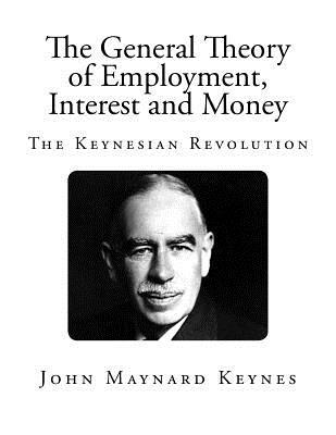 The General Theory of Employment, Interest and Money: The Keynesian Revolution - Keynes, John Maynard