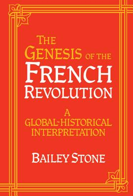The Genesis of the French Revolution: A Global Historical Interpretation - Stone, Bailey