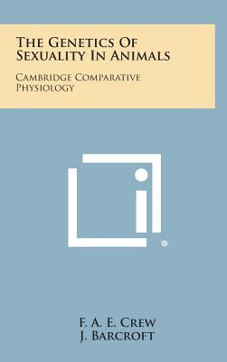 The Genetics of Sexuality in Animals: Cambridge Comparative Physiology - Crew, F A E, and Barcroft, J (Editor), and Saunders, J T (Editor)