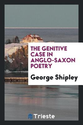 The Genitive Case in Anglo-Saxon Poetry - Shipley, George