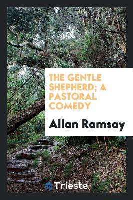 The Gentle Shepherd; A Pastoral Comedy - Ramsay, Allan