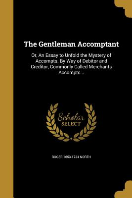 The Gentleman Accomptant: Or, an Essay to Unfold the Mystery of Accompts. by Way of Debitor and Creditor, Commonly Called Merchants Accompts .. - North, Roger 1653-1734
