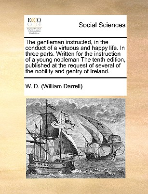 The Gentleman Instructed, in the Conduct of a Virtuous and Happy Life. in Three Parts. Written for the Instruction of a Young Nobleman the Tenth Edition, Published at the Request of Several of the Nobility and Gentry of Ireland. - Darrell, William, and W D (William Darrell)
