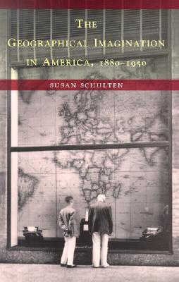 The Geographical Imagination in America, 1880-1950 - Schulten, Susan