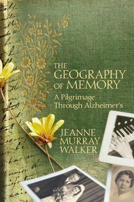 The Geography of Memory: A Pilgrimage Through Alzheimer's - Walker, Jeanne Murray