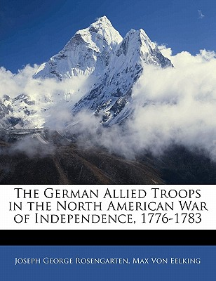 The German Allied Troops in the North American War of Independence, 1776-1783 - Rosengarten, J G, and Von Eelking, Max, and Rosengarten, Joseph George