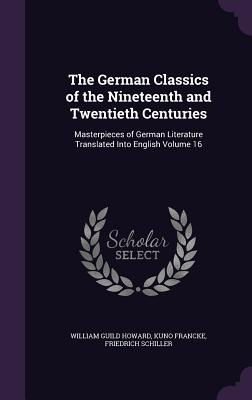 The German Classics of the Nineteenth and Twentieth Centuries: Masterpieces of German Literature Translated Into English Volume 16 - Howard, William Guild, and Francke, Kuno, and Schiller, Friedrich