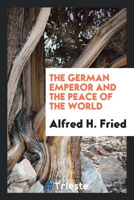 The German Emperor and the Peace of the World - Fried, Alfred H