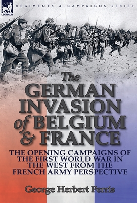 The German Invasion of Belgium & France: The Opening Campaigns of the First World War in the West from the French Army Perspective - Perris, George Herbert