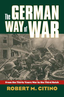 The German Way of War: From the Thirty Years' War to the Third Reich - Citino, Robert Michael