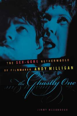 The Ghastly One: The Sex-Gore Netherworld of Filmmaker Andy Miligan - McDonough, Jimmy