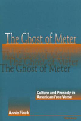 The Ghost of Meter: Culture and Prosody in American Free Verse - Finch, Annie Ridley Crane