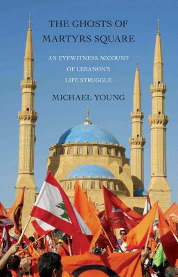 The Ghosts of Martyrs Square: An Eyewitness Account of Lebanon's Life Struggle - Young, Michael