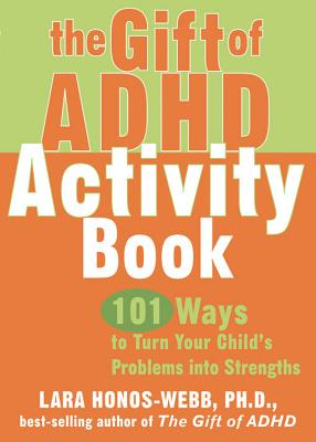 The Gift of ADHD Activity Book: 101 Ways to Turn Your Child's Problems Into Strengths - Honos-Webb, Lara