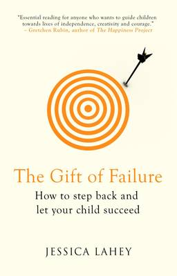 The Gift of Failure: How to Step Back and Let Your Child Succeed - Lahey, Jessica
