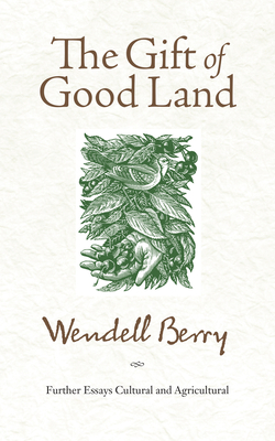 The Gift of Good Land: Further Essays Cultural and Agricultural - Berry, Wendell