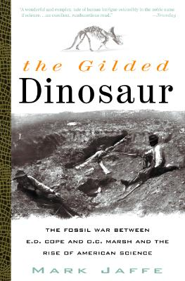 The Gilded Dinosaur: The Fossil War Between E.D. Cope and O.C. Marsh and the Rise of American Science - Jaffe, Mark