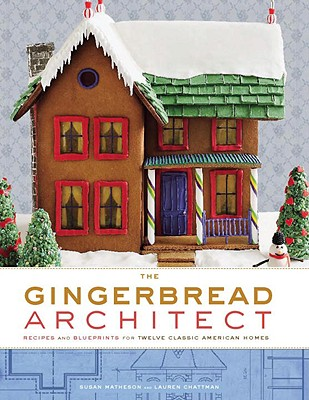 The Gingerbread Architect: Recipes and Blueprints for Twelve Classic American Homes - Matheson, Susan, and Chattman, Lauren, and Grablewski, Alexandra (Photographer)
