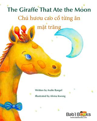 The Giraffe That Ate the Moon: Chu H?íu Cao Cổ Từng n Mặt Trng: Babl Children's Books in Vietnamese and English - Rangel, Aralie, and Books, Babl, and Kwong, Alvina (Illustrator)
