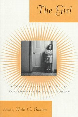 The Girl: Constructions of the Girl in Contemporary Fiction by Women - Saxton, Ruth O (Editor)