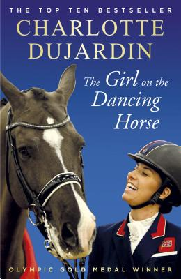 The Girl on the Dancing Horse: Charlotte Dujardin and Valegro - Dujardin, Charlotte, CBE