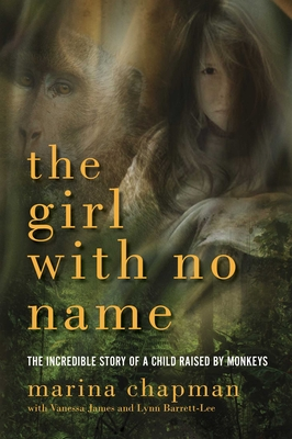 The Girl with No Name: The Incredible True Story of a Child Raised by Monkeys - Chapman, Marina