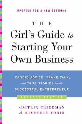 The Girl's Guide to Starting Your Own Business: Candid Advice, Frank Talk, and True Stories for the Successful Entrepreneur - Friedman, Caitlin, and Yorio, Kimberly