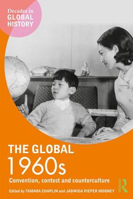 The Global 1960s: Convention, Contest and Counterculture - Chaplin, Tamara (Editor)